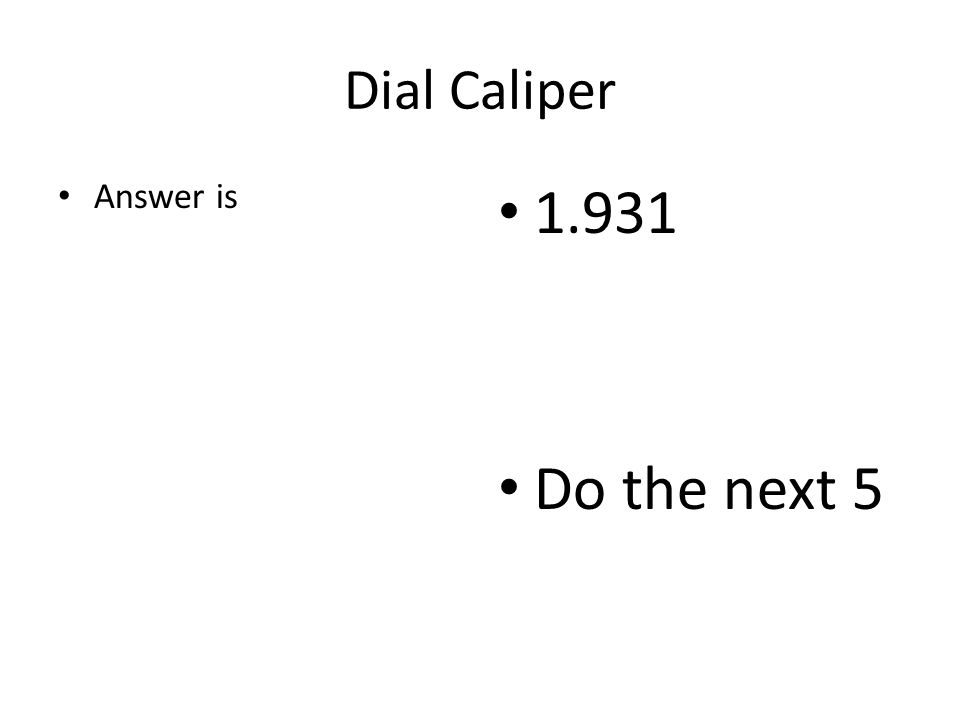Dial Caliper Answer is 1.931 Do the next 5