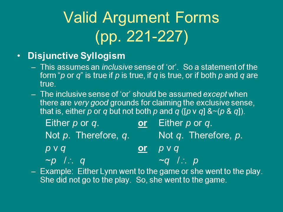 Valid Argument Forms (pp. 221-227) Disjunctive Syllogism –This assumes an inclusive sense of 'or'.