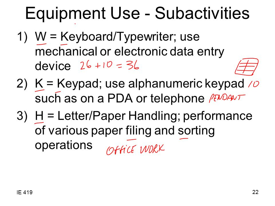 IE 419 22 Equipment Use - Subactivities 1)W = Keyboard/Typewriter; use mechanical or electronic data entry device 2)K = Keypad; use alphanumeric keypad such as on a PDA or telephone 3)H = Letter/Paper Handling; performance of various paper filing and sorting operations