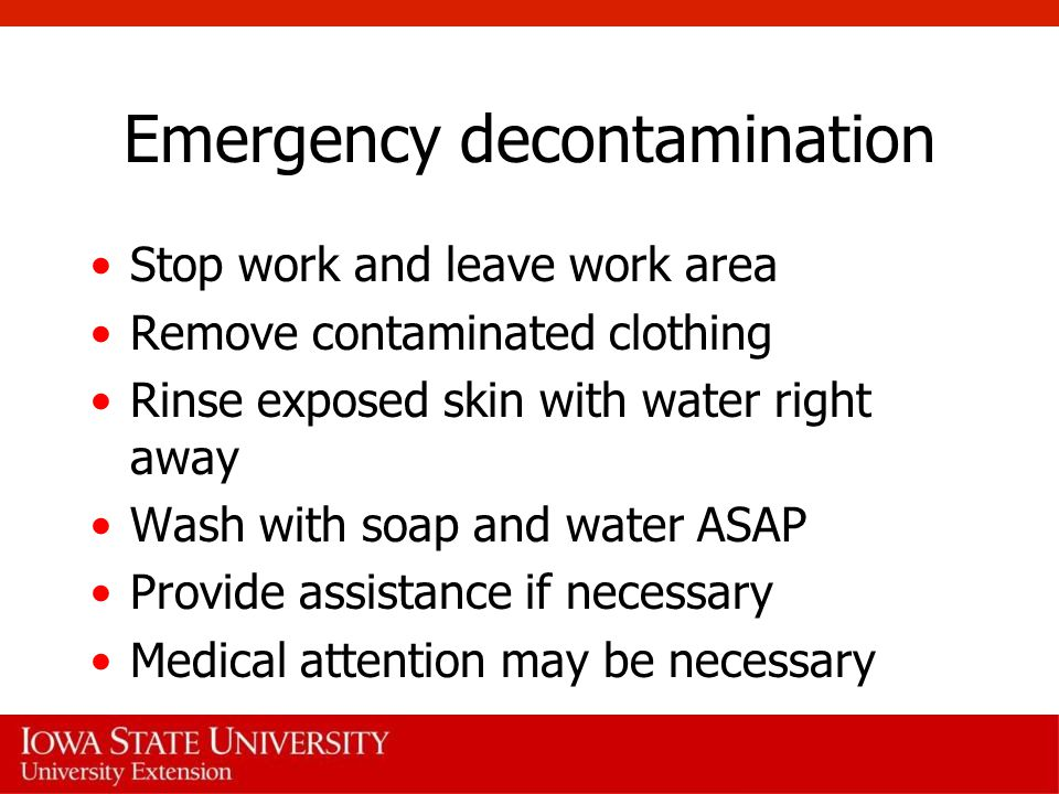 Emergency decontamination Stop work and leave work area Remove contaminated clothing Rinse exposed skin with water right away Wash with soap and water ASAP Provide assistance if necessary Medical attention may be necessary