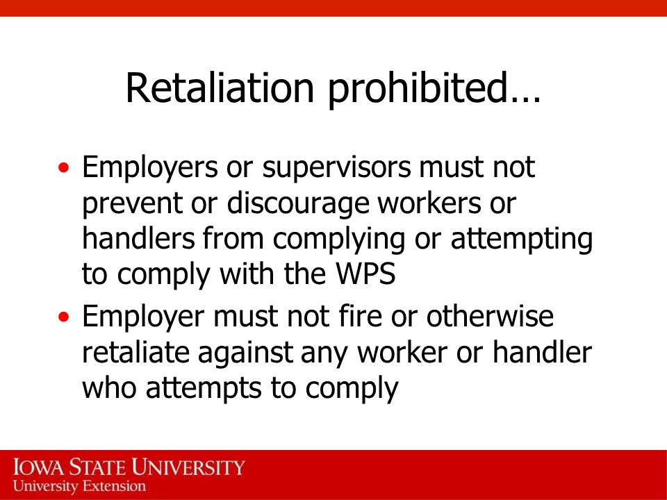 Retaliation prohibited… Employers or supervisors must not prevent or discourage workers or handlers from complying or attempting to comply with the WPS Employer must not fire or otherwise retaliate against any worker or handler who attempts to comply