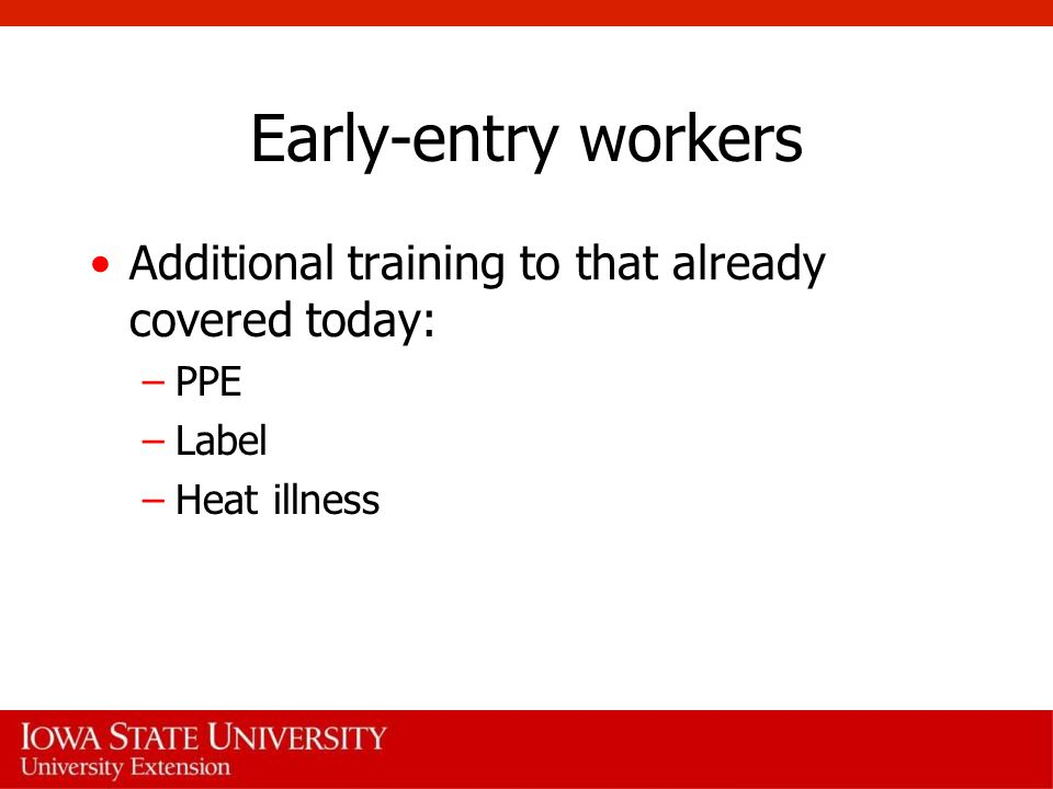 Early-entry workers Additional training to that already covered today: –PPE –Label –Heat illness