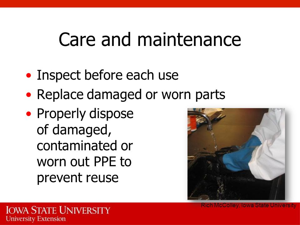 Care and maintenance Inspect before each use Replace damaged or worn parts Properly dispose of damaged, contaminated or worn out PPE to prevent reuse Rich McColley, Iowa State University