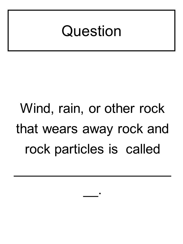 Question _____________________ __ of other rocks causes the outside rock to break and flake off in layers.