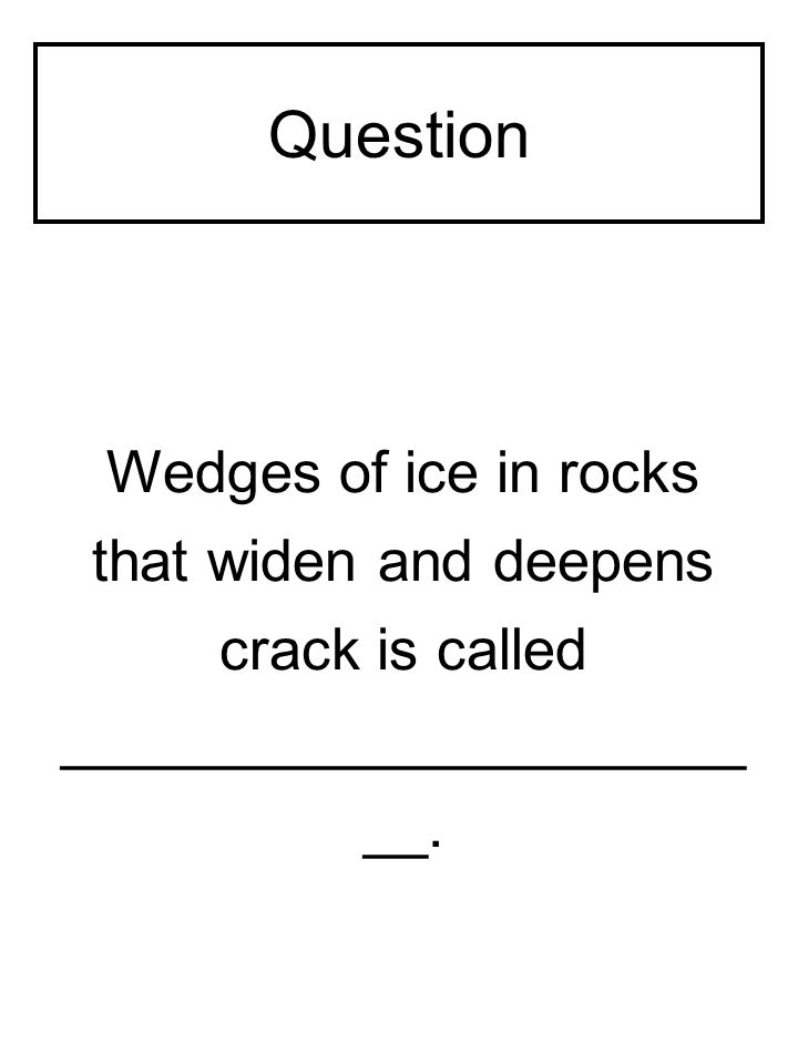 Question Wedges of ice in rocks that widen and deepens crack is called _____________________ __.