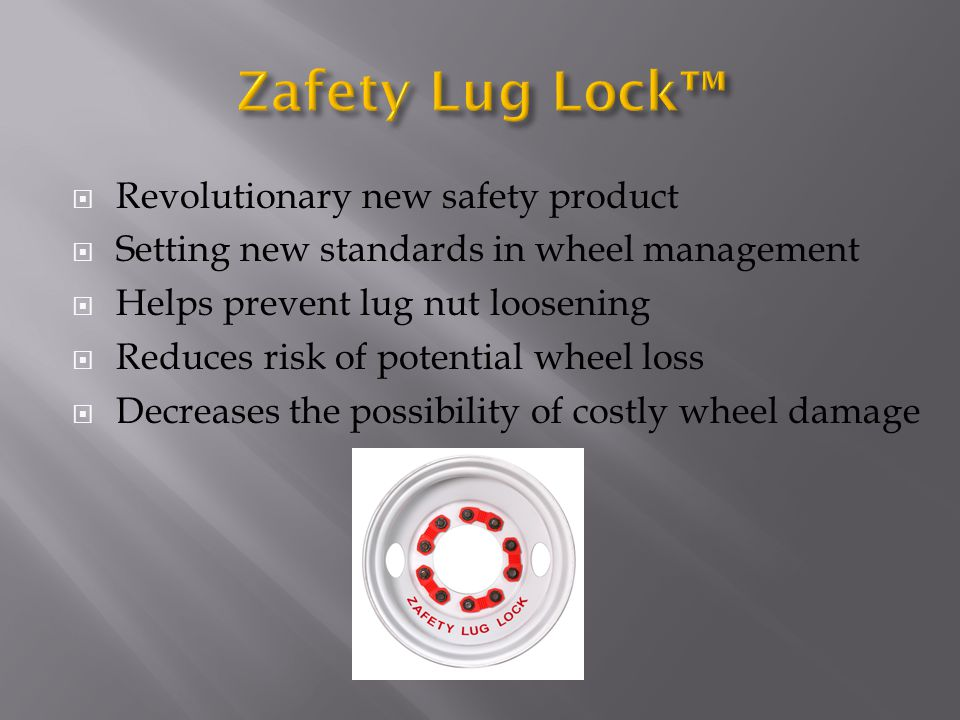  Revolutionary new safety product  Setting new standards in wheel management  Helps prevent lug nut loosening  Reduces risk of potential wheel loss  Decreases the possibility of costly wheel damage