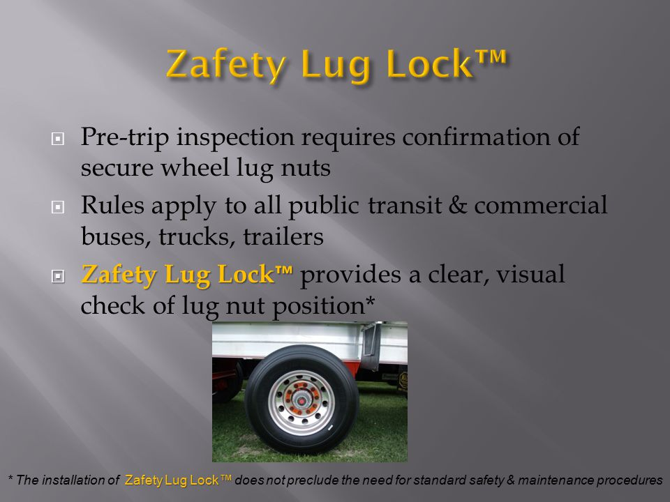  Pre-trip inspection requires confirmation of secure wheel lug nuts  Rules apply to all public transit & commercial buses, trucks, trailers  Zafety Lug Lock ™  Zafety Lug Lock ™ provides a clear, visual check of lug nut position* Zafety Lug Lock™ * The installation of Zafety Lug Lock™ does not preclude the need for standard safety & maintenance procedures