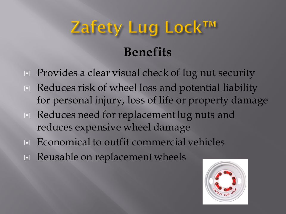 Benefits  Provides a clear visual check of lug nut security  Reduces risk of wheel loss and potential liability for personal injury, loss of life or property damage  Reduces need for replacement lug nuts and reduces expensive wheel damage  Economical to outfit commercial vehicles  Reusable on replacement wheels