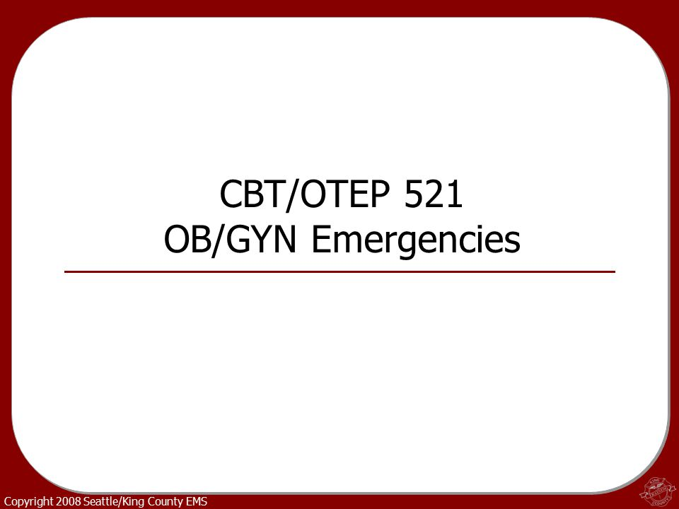 Copyright 2008 Seattle/King County EMS CBT/OTEP 521 OB/GYN Emergencies