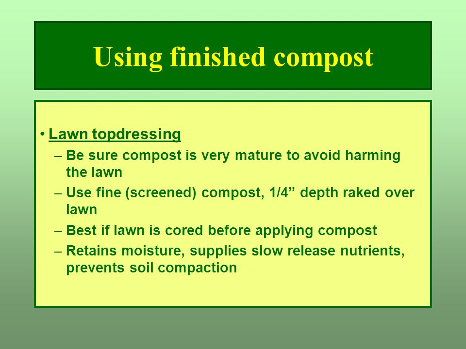 """Using finished compost Lawn topdressing –Be sure compost is very mature to avoid harming the lawn –Use fine (screened) compost, 1/4"""" depth raked over"""