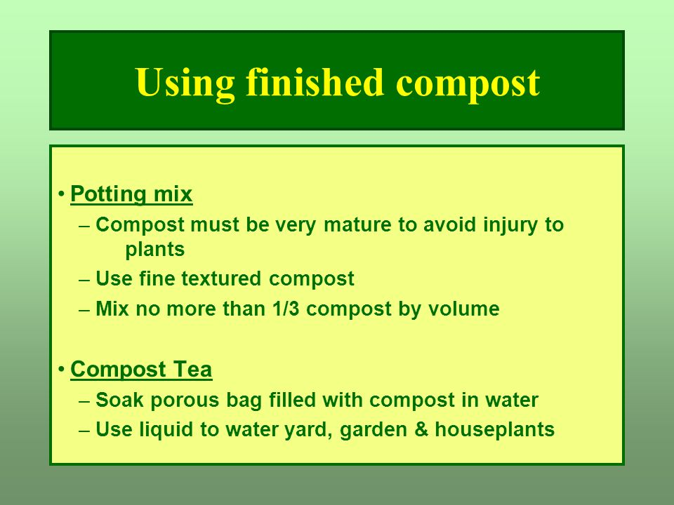 Using finished compost Potting mix –Compost must be very mature to avoid injury to plants –Use fine textured compost –Mix no more than 1/3 compost by