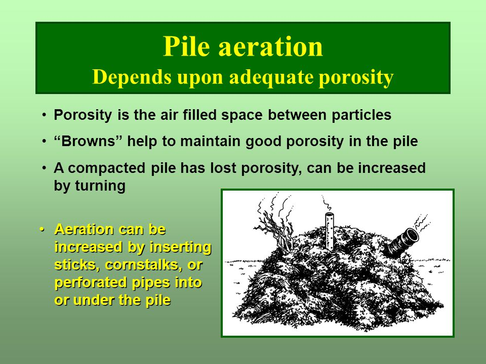 """Pile aeration Depends upon adequate porosity Porosity is the air filled space between particles """"Browns"""" help to maintain good porosity in the pile A"""