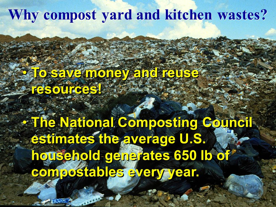 Why compost yard and kitchen wastes? To save money and reuse resources! The National Composting Council estimates the average U.S. household generates
