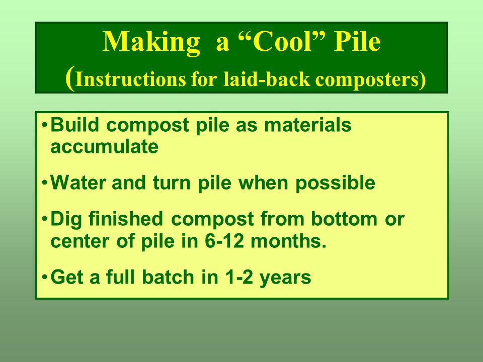 """Making a """"Cool"""" Pile ( Instructions for laid-back composters) Build compost pile as materials accumulate Water and turn pile when possible Dig finishe"""