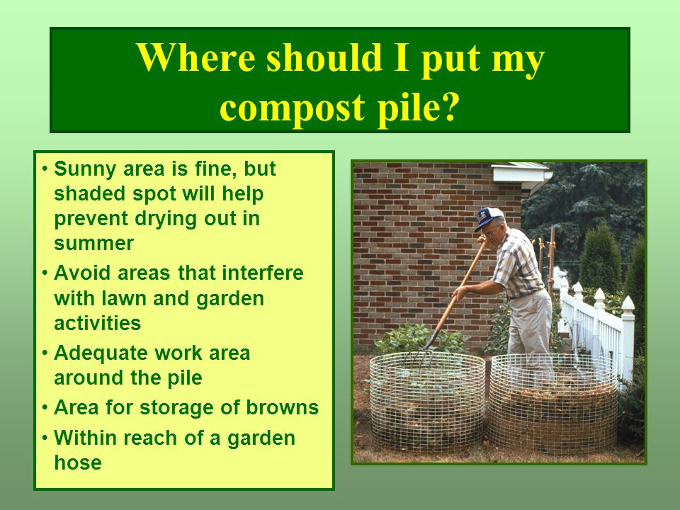 Where should I put my compost pile? Sunny area is fine, but shaded spot will help prevent drying out in summer Avoid areas that interfere with lawn an