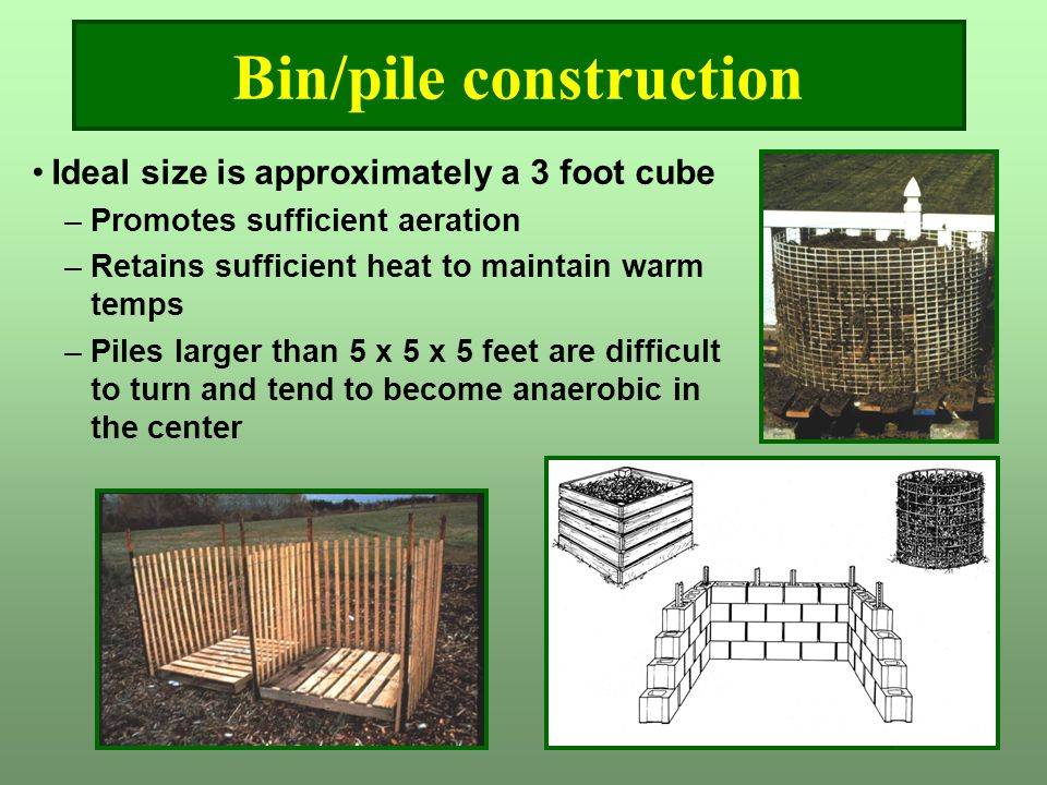 Bin/pile construction Ideal size is approximately a 3 foot cube –Promotes sufficient aeration –Retains sufficient heat to maintain warm temps –Piles l