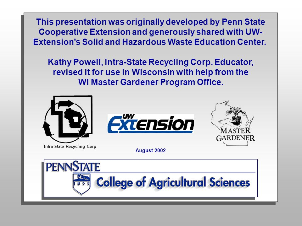 This presentation was originally developed by Penn State Cooperative Extension and generously shared with UW- Extension's Solid and Hazardous Waste Ed