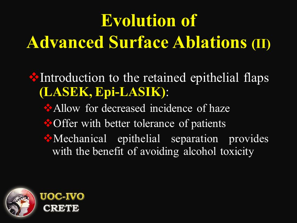 Evolution of Advanced Surface Ablations (II)  Introduction to the retained epithelial flaps (LASEK, Epi-LASIK):  Allow for decreased incidence of haze  Offer with better tolerance of patients  Mechanical epithelial separation provides with the benefit of avoiding alcohol toxicity