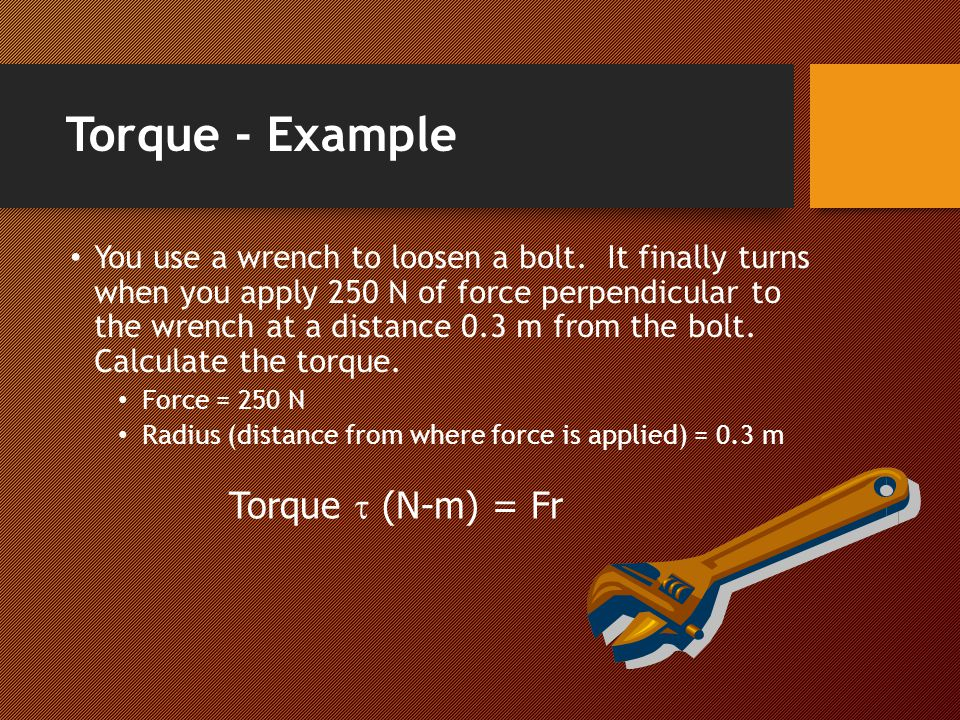 Torque - Example You use a wrench to loosen a bolt. It finally turns when you apply 250 N of force perpendicular to the wrench at a distance 0.3 m fro
