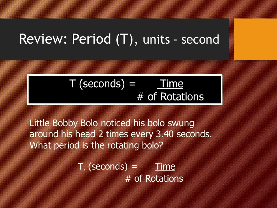 Review: Period (T), units - second T (seconds) = Time # of Rotations Little Bobby Bolo noticed his bolo swung around his head 2 times every 3.40 secon