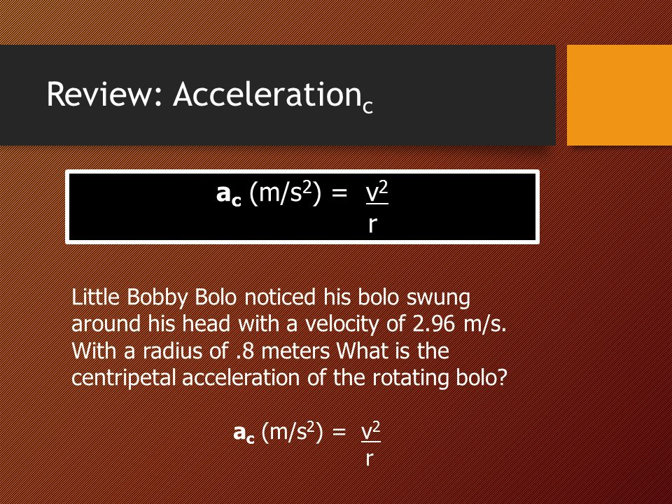 Review: Acceleration c a c (m/s 2 ) = v 2 r Little Bobby Bolo noticed his bolo swung around his head with a velocity of 2.96 m/s. With a radius of.8 m