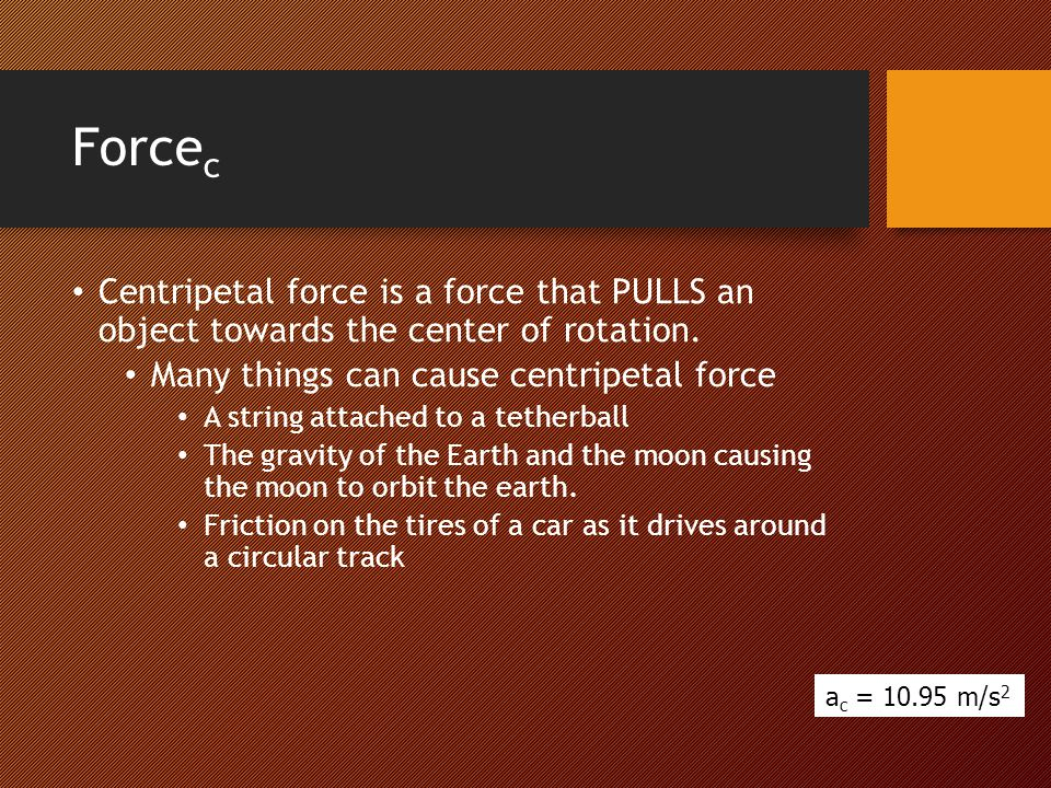 Force c Centripetal force is a force that PULLS an object towards the center of rotation. Many things can cause centripetal force A string attached to