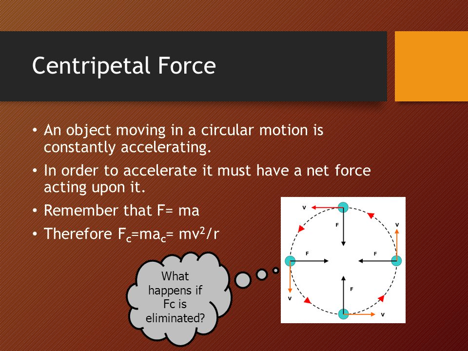 Centripetal Force An object moving in a circular motion is constantly accelerating. In order to accelerate it must have a net force acting upon it. Re