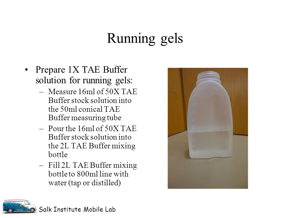 Salk Institute Mobile Lab Prepare 1X TAE Buffer solution for running gels: –Measure 16ml of 50X TAE Buffer stock solution into the 50ml conical TAE Buffer measuring tube –Pour the 16ml of 50X TAE Buffer stock solution into the 2L TAE Buffer mixing bottle –Fill 2L TAE Buffer mixing bottle to 800ml line with water (tap or distilled) Running gels
