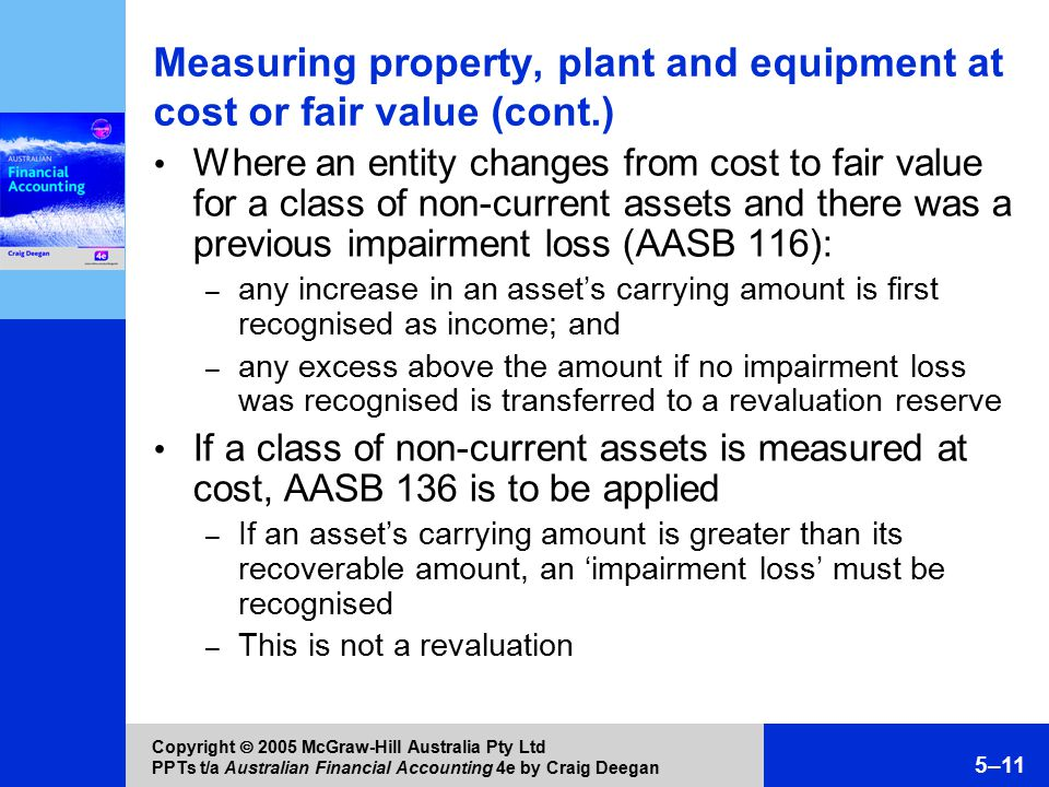 Copyright  2005 McGraw-Hill Australia Pty Ltd PPTs t/a Australian Financial Accounting 4e by Craig Deegan 5–11 Measuring property, plant and equipment at cost or fair value (cont.) Where an entity changes from cost to fair value for a class of non-current assets and there was a previous impairment loss (AASB 116): – any increase in an asset's carrying amount is first recognised as income; and – any excess above the amount if no impairment loss was recognised is transferred to a revaluation reserve If a class of non-current assets is measured at cost, AASB 136 is to be applied – If an asset's carrying amount is greater than its recoverable amount, an 'impairment loss' must be recognised – This is not a revaluation