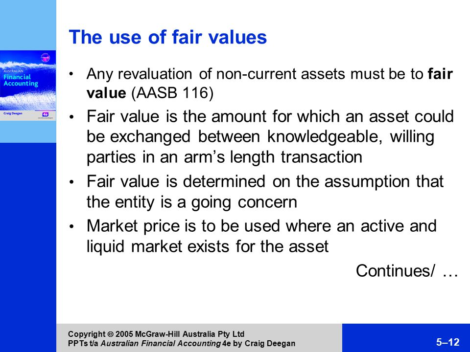 Copyright  2005 McGraw-Hill Australia Pty Ltd PPTs t/a Australian Financial Accounting 4e by Craig Deegan 5–12 The use of fair values Any revaluation of non-current assets must be to fair value (AASB 116) Fair value is the amount for which an asset could be exchanged between knowledgeable, willing parties in an arm's length transaction Fair value is determined on the assumption that the entity is a going concern Market price is to be used where an active and liquid market exists for the asset Continues/ …