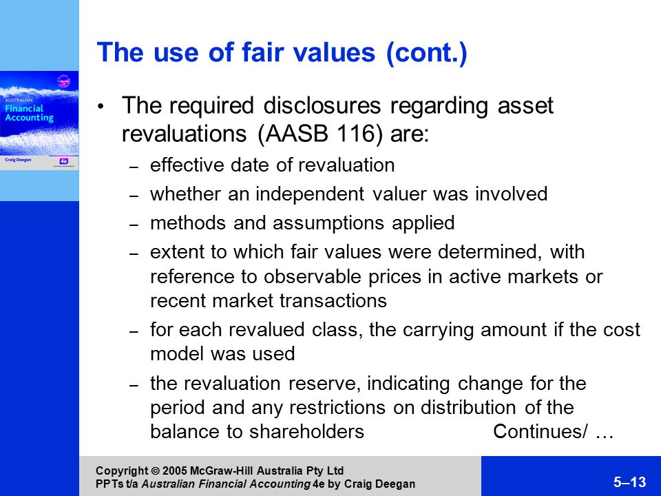 Copyright  2005 McGraw-Hill Australia Pty Ltd PPTs t/a Australian Financial Accounting 4e by Craig Deegan 5–13 The use of fair values (cont.) The required disclosures regarding asset revaluations (AASB 116) are: – effective date of revaluation – whether an independent valuer was involved – methods and assumptions applied – extent to which fair values were determined, with reference to observable prices in active markets or recent market transactions – for each revalued class, the carrying amount if the cost model was used – the revaluation reserve, indicating change for the period and any restrictions on distribution of the balance to shareholdersContinues/ …