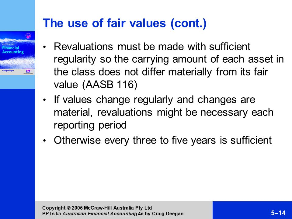 Copyright  2005 McGraw-Hill Australia Pty Ltd PPTs t/a Australian Financial Accounting 4e by Craig Deegan 5–14 The use of fair values (cont.) Revaluations must be made with sufficient regularity so the carrying amount of each asset in the class does not differ materially from its fair value (AASB 116) If values change regularly and changes are material, revaluations might be necessary each reporting period Otherwise every three to five years is sufficient