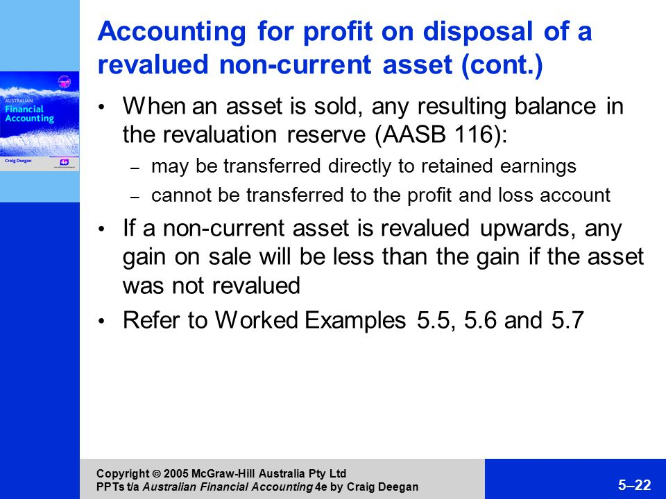 Copyright  2005 McGraw-Hill Australia Pty Ltd PPTs t/a Australian Financial Accounting 4e by Craig Deegan 5–22 Accounting for profit on disposal of a revalued non-current asset (cont.) When an asset is sold, any resulting balance in the revaluation reserve (AASB 116): – may be transferred directly to retained earnings – cannot be transferred to the profit and loss account If a non-current asset is revalued upwards, any gain on sale will be less than the gain if the asset was not revalued Refer to Worked Examples 5.5, 5.6 and 5.7