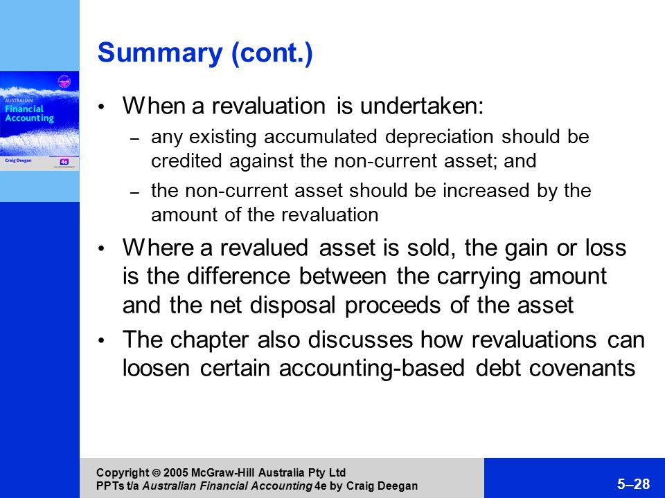 Copyright  2005 McGraw-Hill Australia Pty Ltd PPTs t/a Australian Financial Accounting 4e by Craig Deegan 5–28 Summary (cont.) When a revaluation is undertaken: – any existing accumulated depreciation should be credited against the non-current asset; and – the non-current asset should be increased by the amount of the revaluation Where a revalued asset is sold, the gain or loss is the difference between the carrying amount and the net disposal proceeds of the asset The chapter also discusses how revaluations can loosen certain accounting-based debt covenants