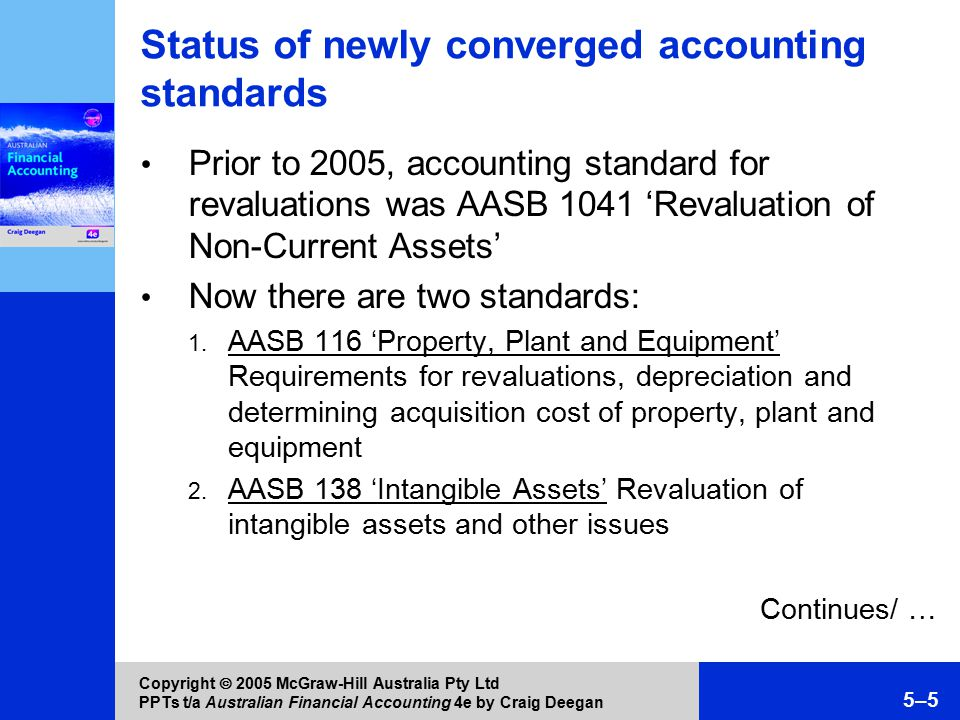 Copyright  2005 McGraw-Hill Australia Pty Ltd PPTs t/a Australian Financial Accounting 4e by Craig Deegan 5–16 Treatment of balances of accumulated depreciation upon revaluation If a revalued asset is a depreciable asset, any balance of accumulated depreciation is credited to the asset account prior to revaluation (AASB 116) Journal entry (net-amount method): Debit Accumulated depreciation Credit Asset Refer to Worked Example 5.1 Subsequent depreciation is to be based on the revalued amount of the asset Continues/ …