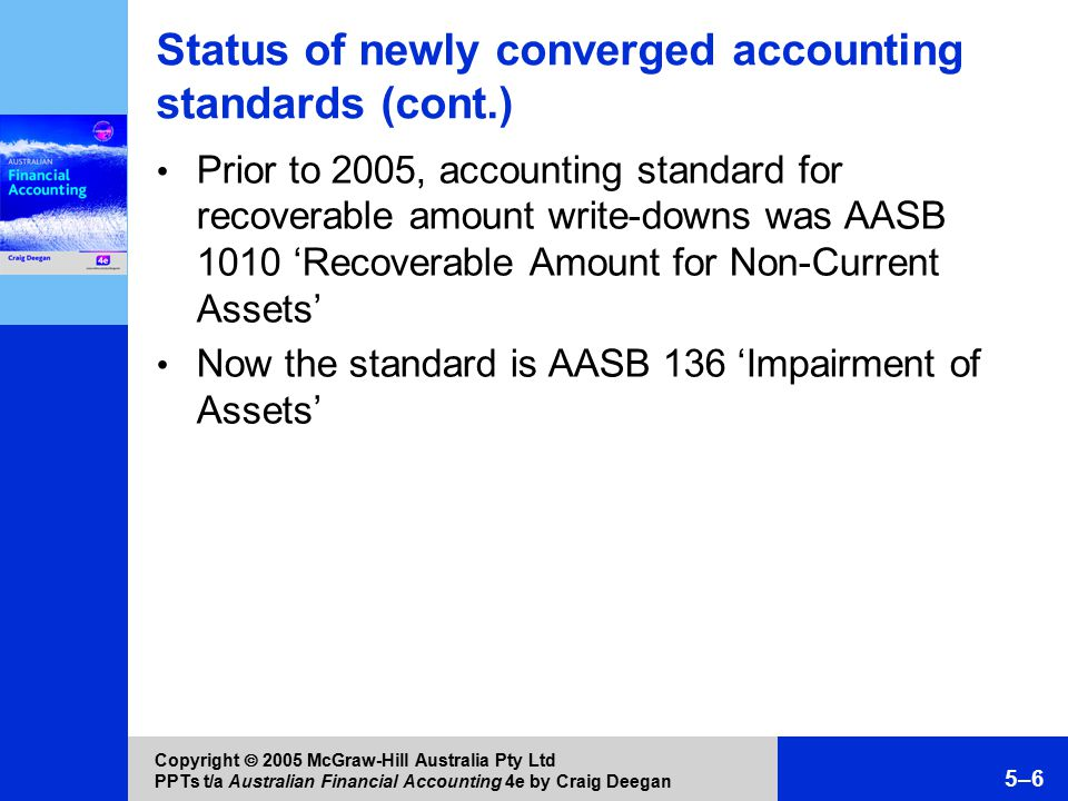 Copyright  2005 McGraw-Hill Australia Pty Ltd PPTs t/a Australian Financial Accounting 4e by Craig Deegan 5–6 Status of newly converged accounting standards (cont.) Prior to 2005, accounting standard for recoverable amount write-downs was AASB 1010 'Recoverable Amount for Non-Current Assets' Now the standard is AASB 136 'Impairment of Assets'
