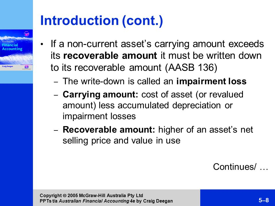 Copyright  2005 McGraw-Hill Australia Pty Ltd PPTs t/a Australian Financial Accounting 4e by Craig Deegan 5–8 Introduction (cont.) If a non-current asset's carrying amount exceeds its recoverable amount it must be written down to its recoverable amount (AASB 136) – The write-down is called an impairment loss – Carrying amount: cost of asset (or revalued amount) less accumulated depreciation or impairment losses – Recoverable amount: higher of an asset's net selling price and value in use Continues/ …