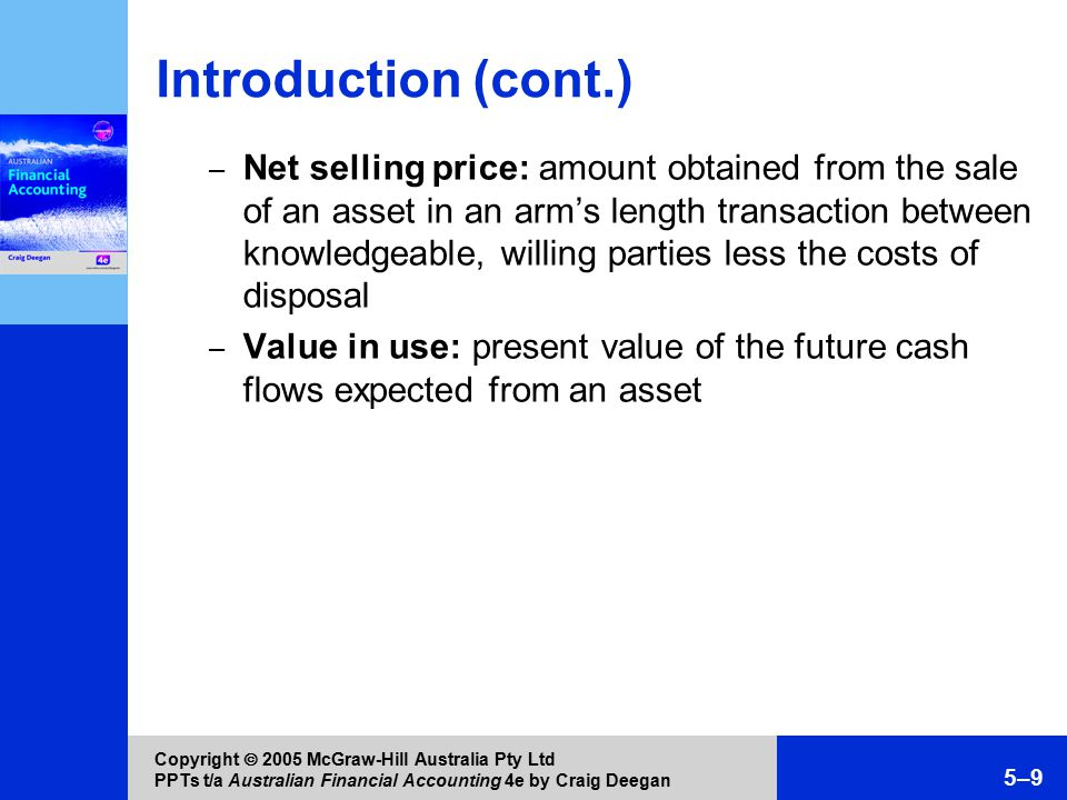 Copyright  2005 McGraw-Hill Australia Pty Ltd PPTs t/a Australian Financial Accounting 4e by Craig Deegan 5–10 Measuring property, plant and equipment at cost or fair value AASB 116 requires each class of property, plant and equipment to be measured at either cost or fair value – Examples of classes are land and buildings, machinery and motor vehicles Some classes can be measured at cost and others at fair value With a mix of measurement methods, is the total balance of non-current assets meaningful.