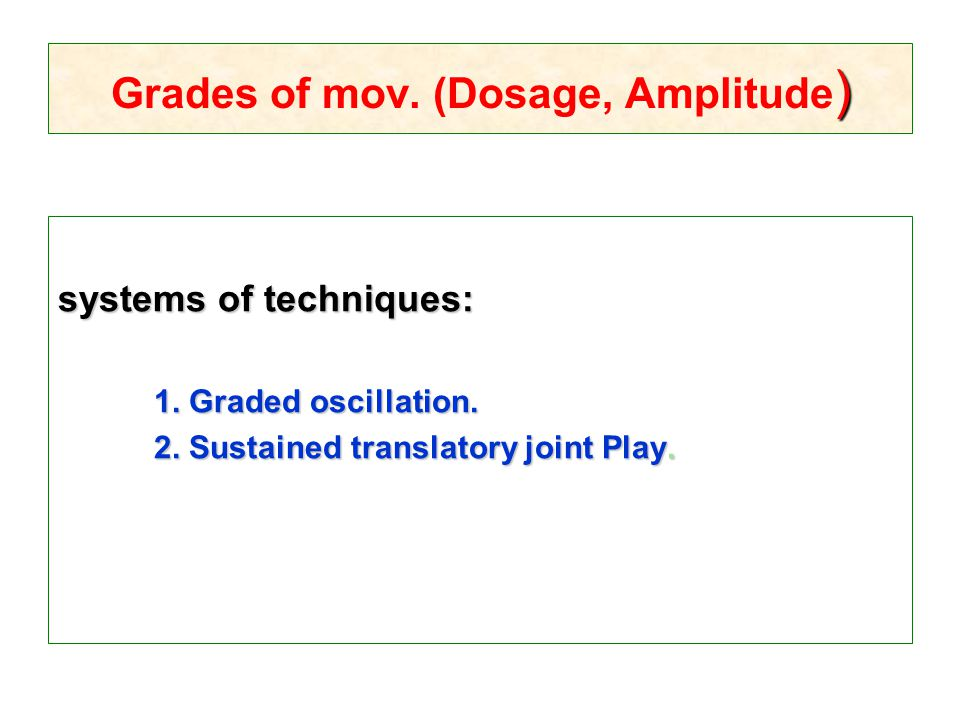) Grades of mov. (Dosage, Amplitude ) systems of techniques: 1. Graded oscillation. 2. Sustained translatory joint Play.