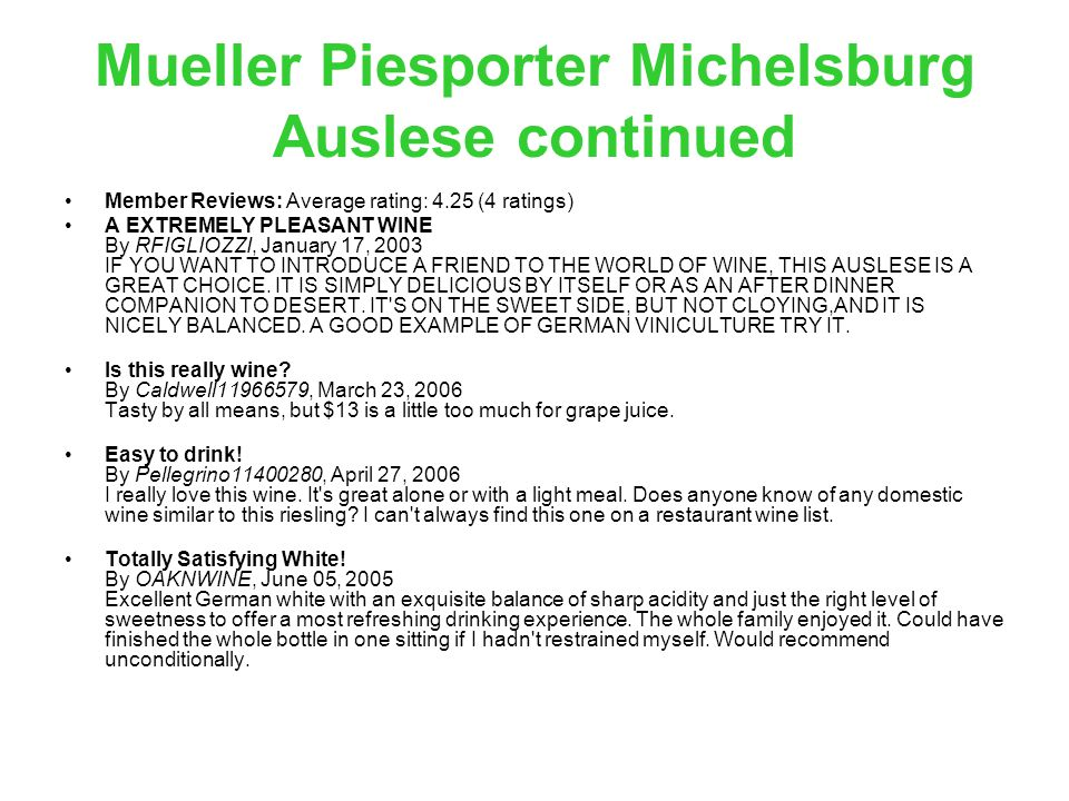 Mueller Piesporter Michelsburg Auslese continued Member Reviews: Average rating: 4.25 (4 ratings) A EXTREMELY PLEASANT WINE By RFIGLIOZZI, January 17, 2003 IF YOU WANT TO INTRODUCE A FRIEND TO THE WORLD OF WINE, THIS AUSLESE IS A GREAT CHOICE.