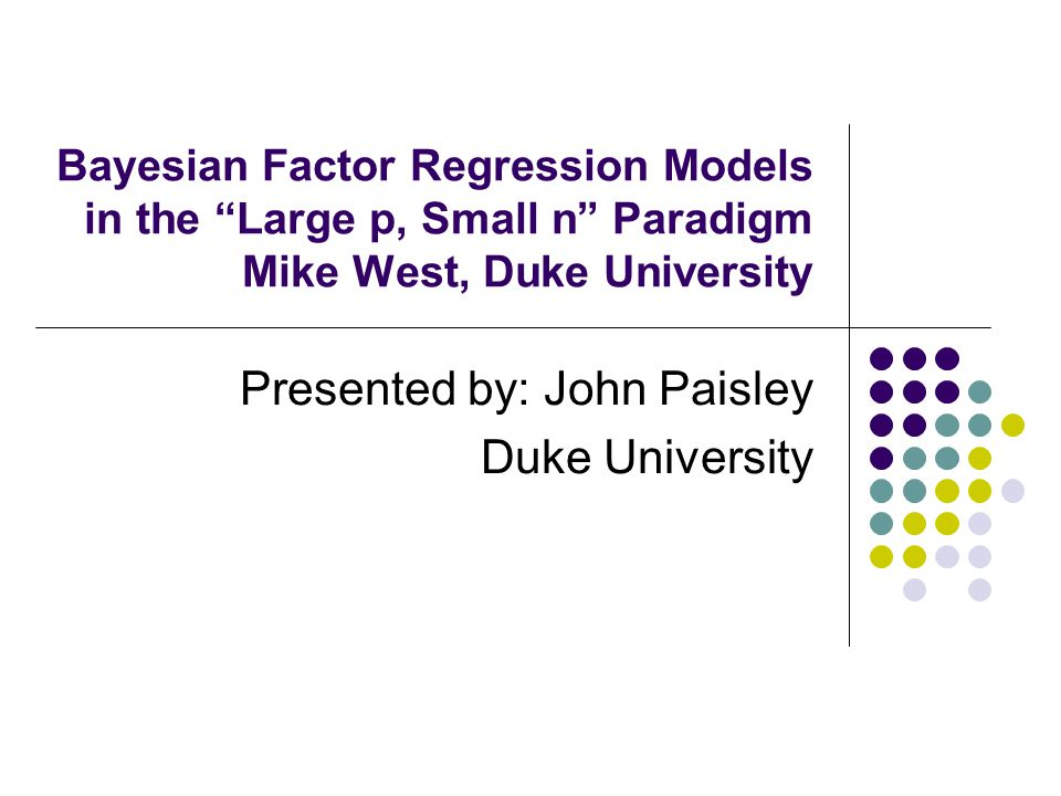 Bayesian Factor Regression Models in the Large p, Small n Paradigm Mike West, Duke University Presented by: John Paisley Duke University