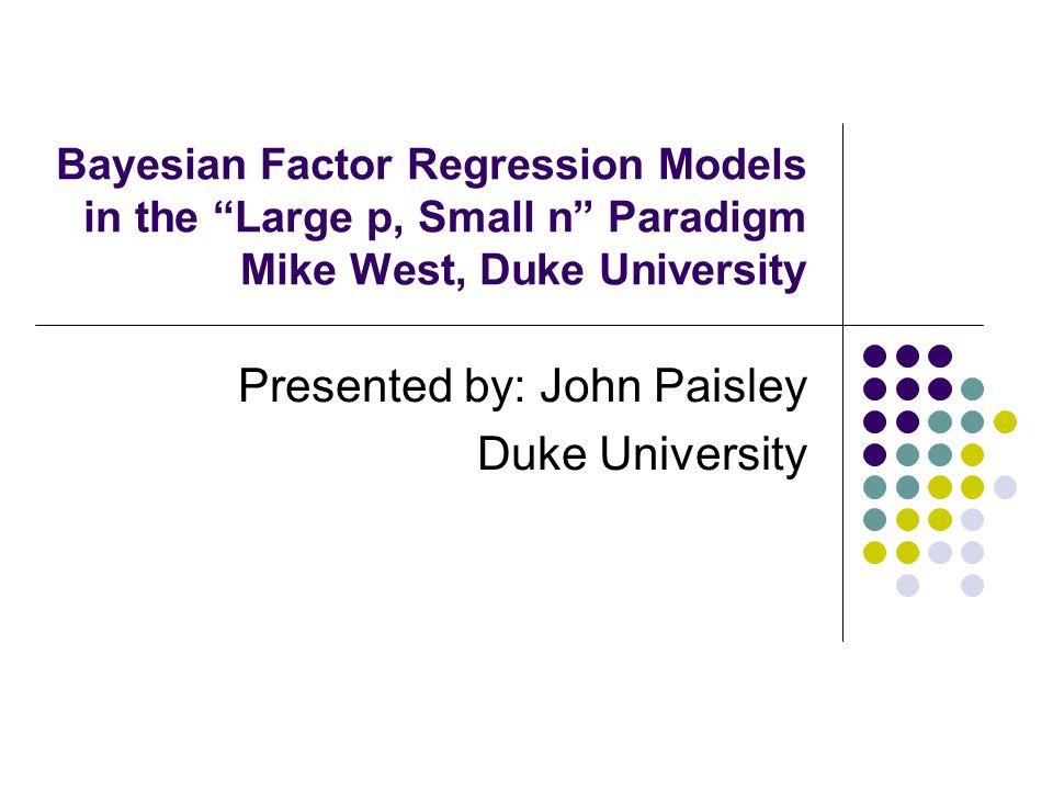 "Bayesian Factor Regression Models in the ""Large p, Small n"" Paradigm Mike West, Duke University Presented by: John Paisley Duke University"