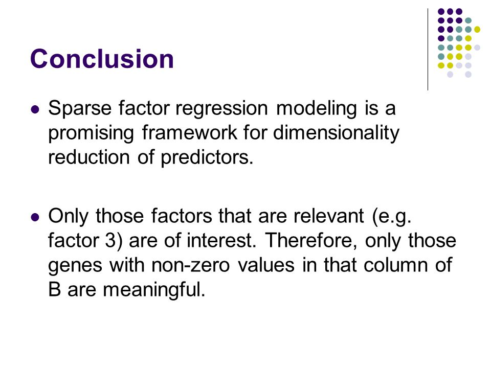 Conclusion Sparse factor regression modeling is a promising framework for dimensionality reduction of predictors. Only those factors that are relevant