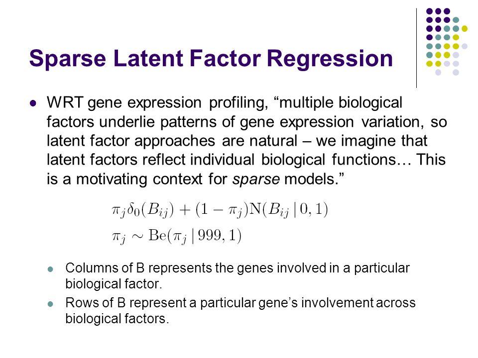 """Sparse Latent Factor Regression WRT gene expression profiling, """"multiple biological factors underlie patterns of gene expression variation, so latent"""