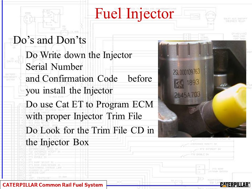 CATERPILLAR Common Rail Fuel System Fuel Injector Do's and Don'ts Do Write down the Injector Serial Number and Confirmation Code before you install th