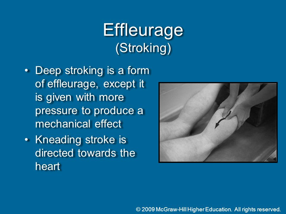 © 2009 McGraw-Hill Higher Education. All rights reserved. Effleurage (Stroking) Deep stroking is a form of effleurage, except it is given with more pr