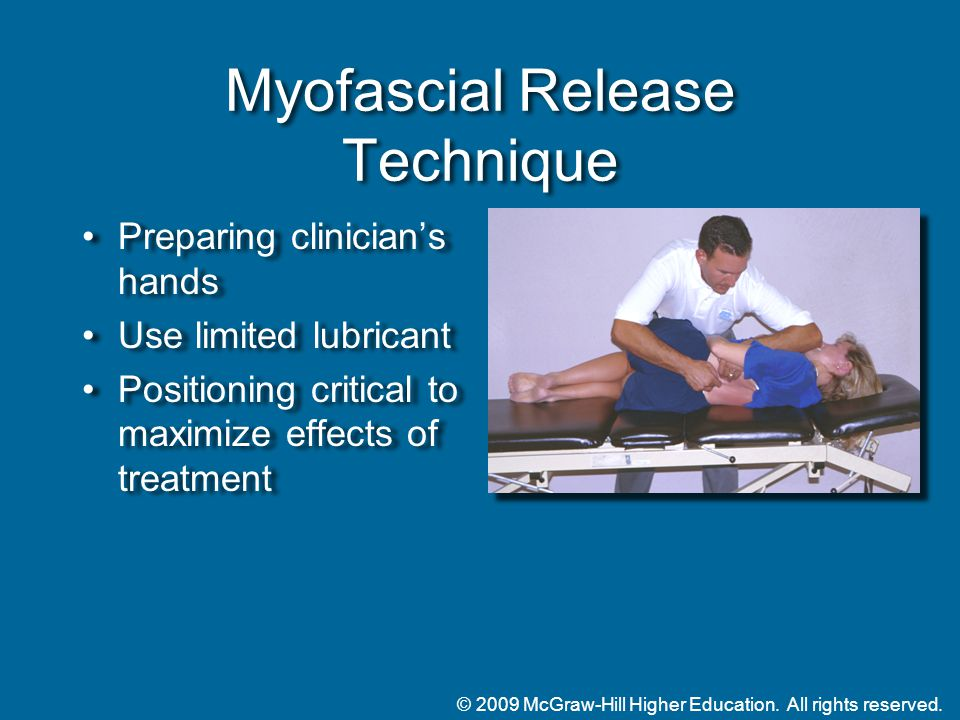 © 2009 McGraw-Hill Higher Education. All rights reserved. Myofascial Release Technique Preparing clinician's hands Use limited lubricant Positioning c