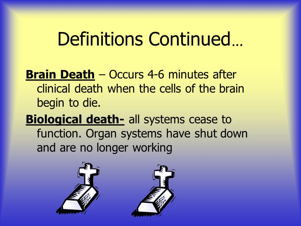 Definitions Continued … Brain Death – Occurs 4-6 minutes after clinical death when the cells of the brain begin to die. Biological death- all systems