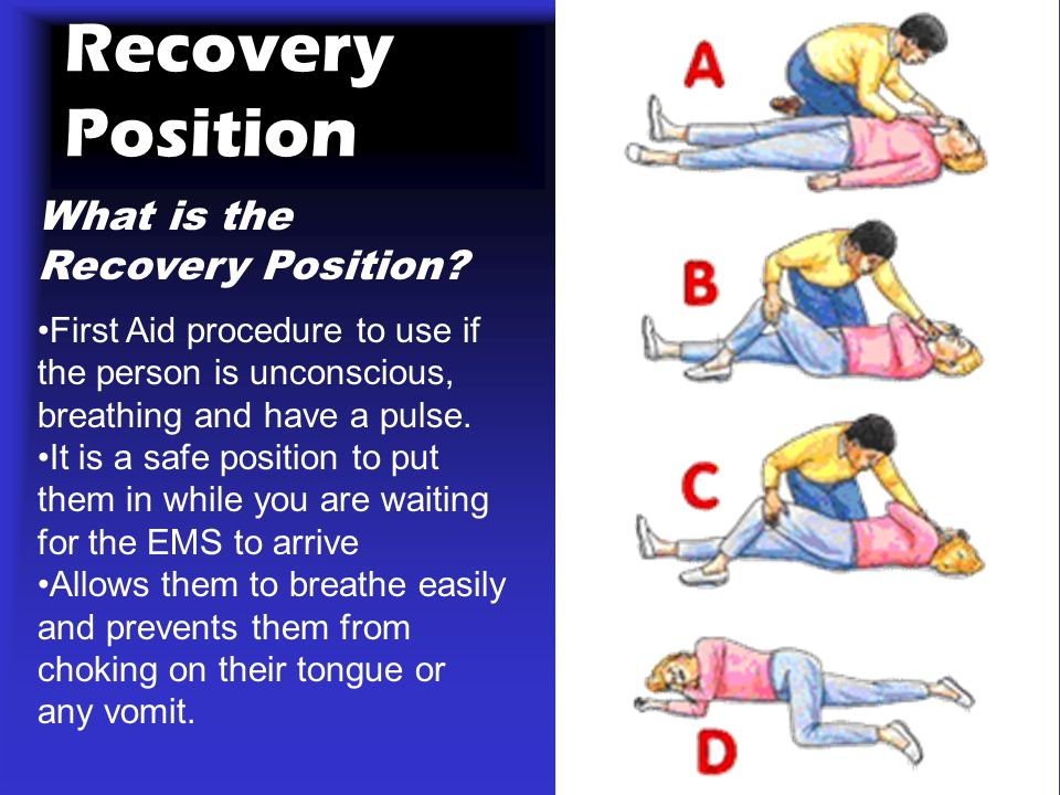 Recovery Position What is the Recovery Position? First Aid procedure to use if the person is unconscious, breathing and have a pulse. It is a safe pos