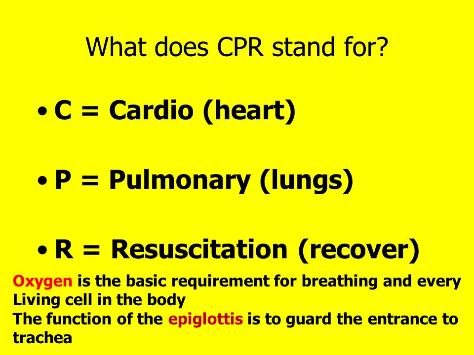 What does CPR stand for? C = Cardio (heart) P = Pulmonary (lungs) R = Resuscitation (recover) Oxygen is the basic requirement for breathing and every